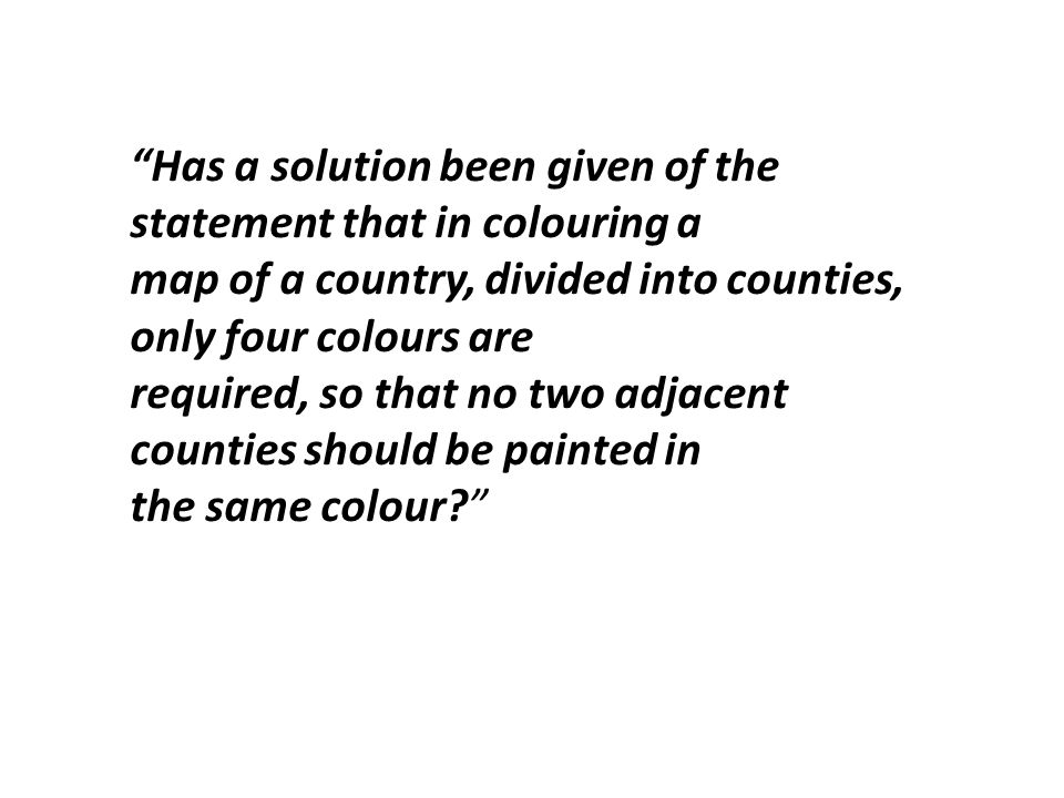 Has a solution been given of the statement that in colouring a map of a country, divided into counties, only four colours are required, so that no two