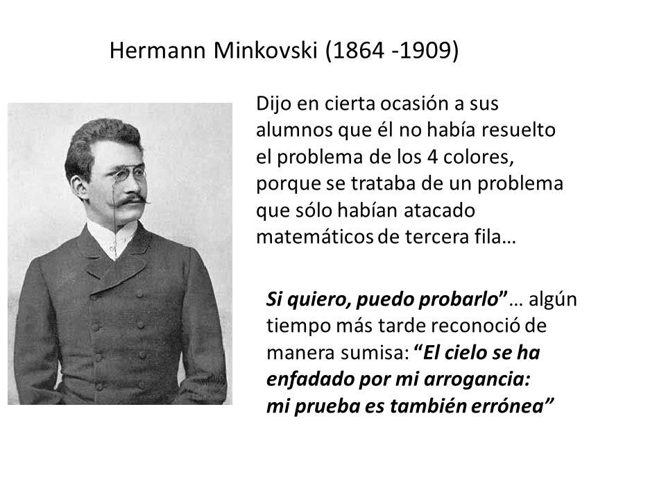 Hermann Minkovski (1864 -1909) Dijo en cierta ocasión a sus alumnos que él no había resuelto el problema de los 4 colores, porque se trataba de un problema que sólo habían atacado matemáticos de tercera fila… Si quiero, puedo probarlo… algún tiempo más tarde reconoció de manera sumisa: El cielo se ha enfadado por mi arrogancia: mi prueba es también errónea