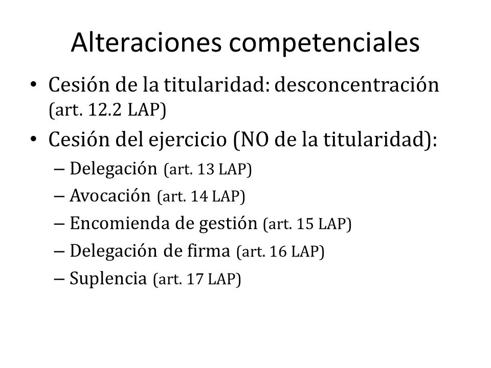 Alteraciones competenciales Cesión de la titularidad: desconcentración (art. 12.2 LAP) Cesión del ejercicio (NO de la titularidad): – Delegación (art.