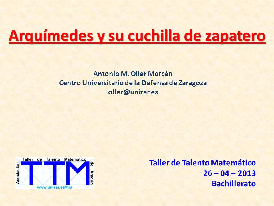 Arquímedes y su cuchilla de zapatero Taller de Talento Matemático 26 – 04 – 2013 Bachillerato Antonio M. Oller Marcén Centro Universitario de la Defen