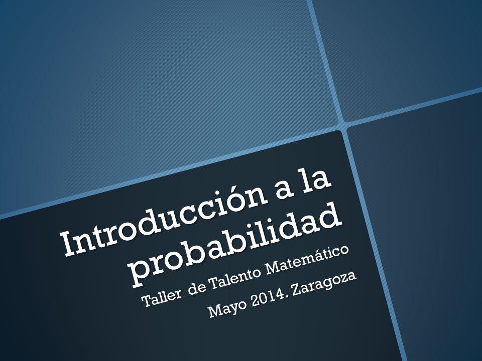 Introducción a la probabilidad Taller de Talento Matemático Mayo 2014. Zaragoza