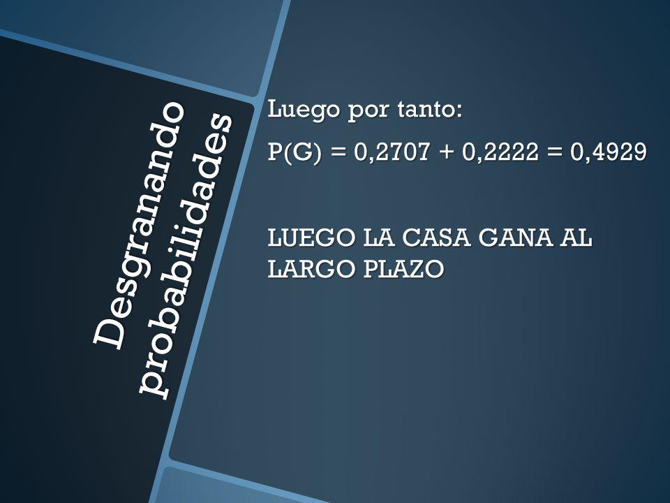 Desgranando probabilidades Luego por tanto: P(G) = 0,2707 + 0,2222 = 0,4929 LUEGO LA CASA GANA AL LARGO PLAZO