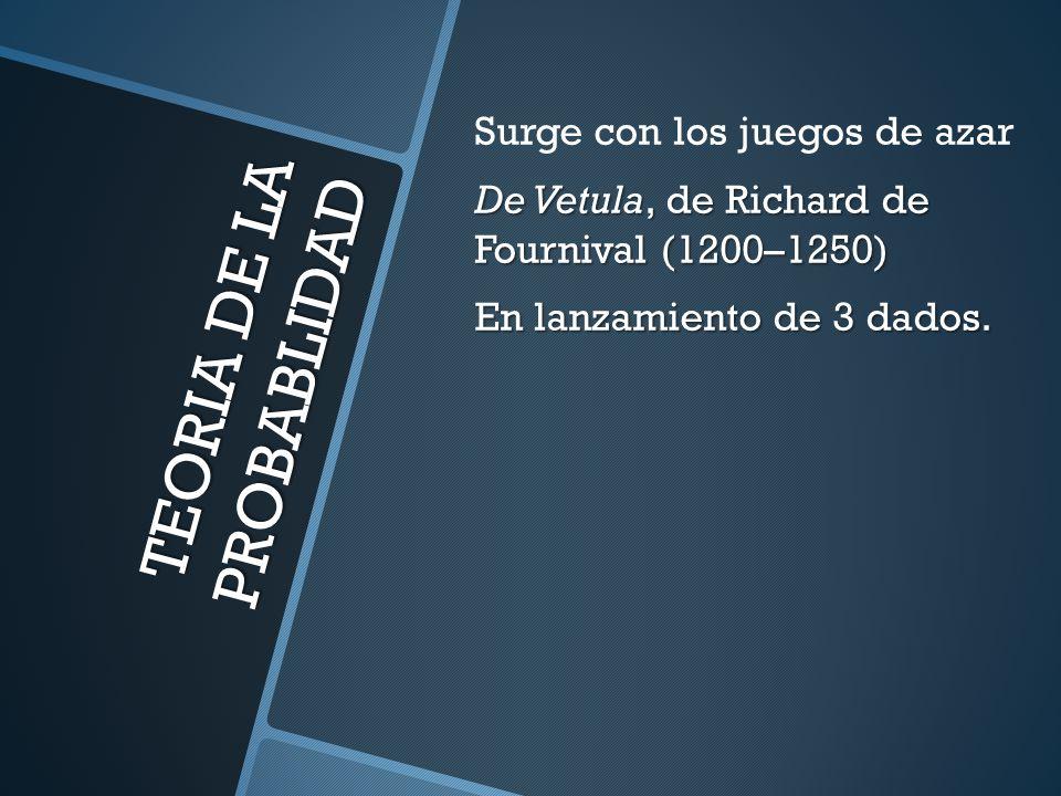 TEORIA DE LA PROBABLIDAD Surge con los juegos de azar De Vetula, de Richard de Fournival (1200–1250) En lanzamiento de 3 dados.
