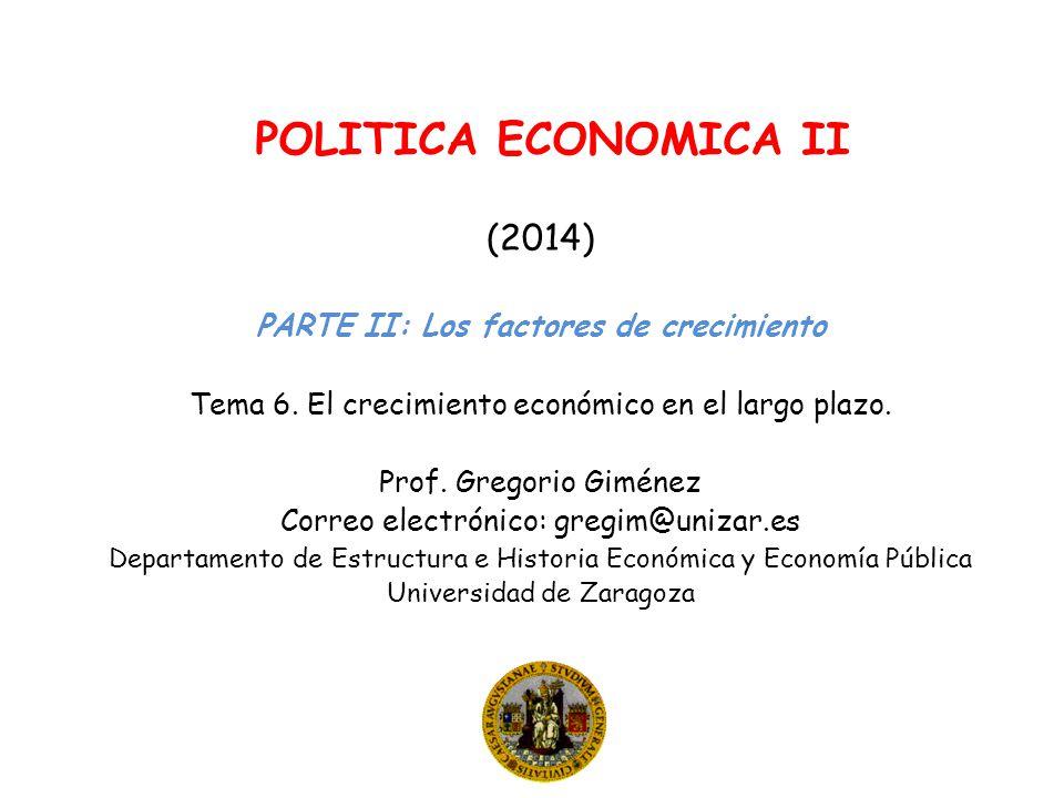 POLITICA ECONOMICA II (2014) PARTE II: Los factores de crecimiento Tema 6. El crecimiento económico en el largo plazo. Prof. Gregorio Giménez Correo e