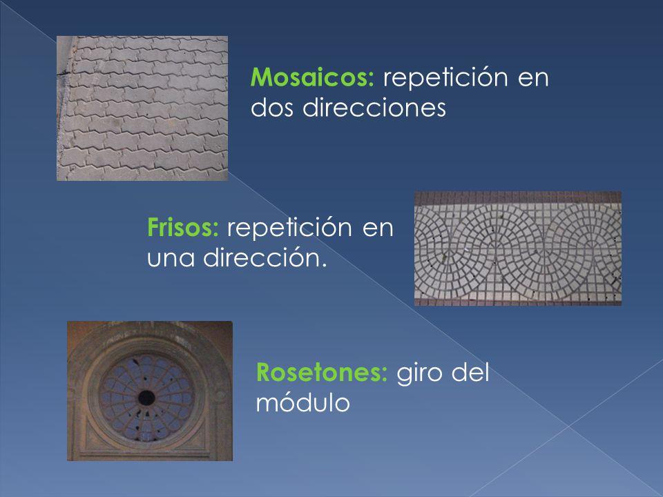 Mosaicos: repetición en dos direcciones Frisos: repetición en una dirección. Rosetones: giro del módulo