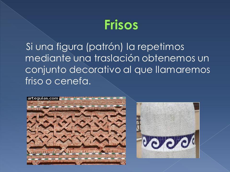 Si una figura (patrón) la repetimos mediante una traslación obtenemos un conjunto decorativo al que llamaremos friso o cenefa.