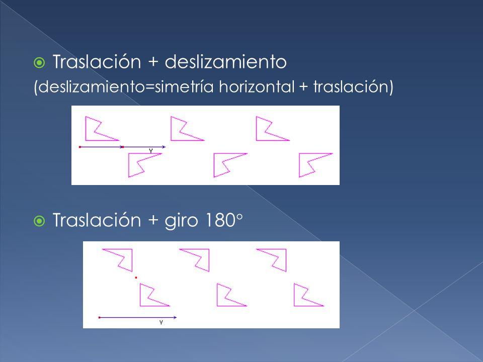 Traslación + deslizamiento (deslizamiento=simetría horizontal + traslación) Traslación + giro 180