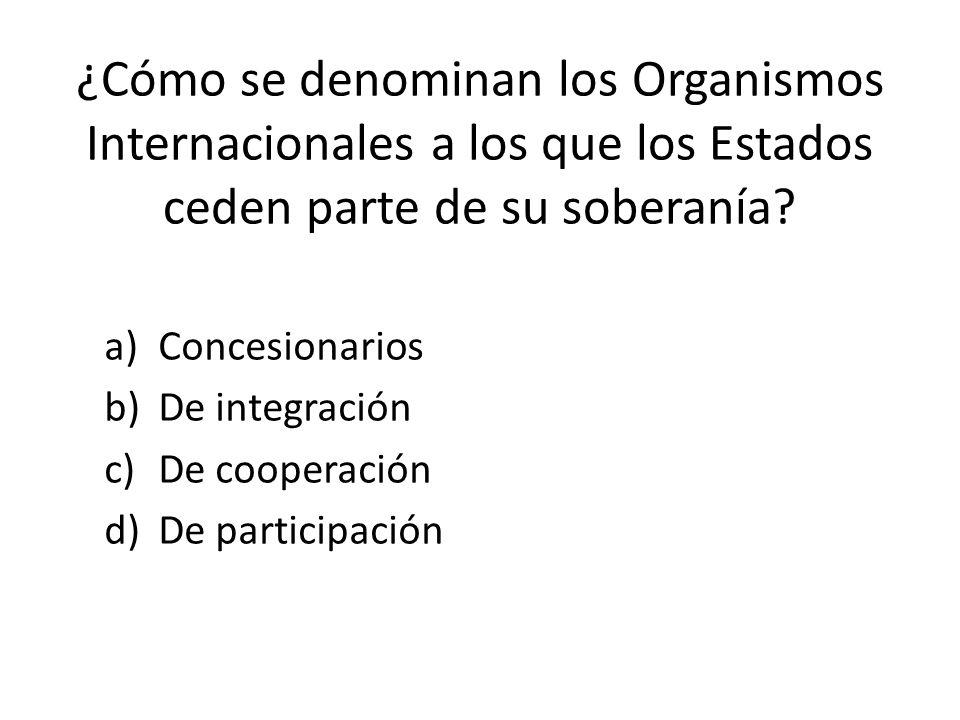 ¿Cómo se denominan los Organismos Internacionales a los que los Estados ceden parte de su soberanía.