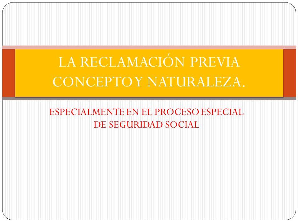 ESPECIALMENTE EN EL PROCESO ESPECIAL DE SEGURIDAD SOCIAL LA RECLAMACIÓN PREVIA CONCEPTO Y NATURALEZA.