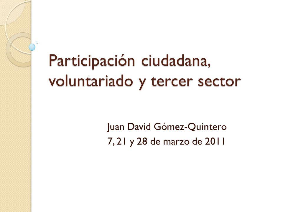 Participación ciudadana, voluntariado y tercer sector Juan David Gómez-Quintero 7, 21 y 28 de marzo de 2011