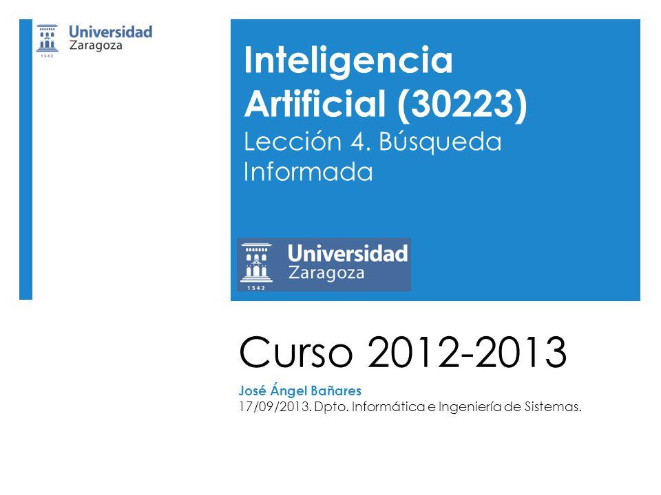 Curso 2012-2013 José Ángel Bañares 17/09/2013. Dpto. Informática e Ingeniería de Sistemas. Inteligencia Artificial (30223) Lección 4. Búsqueda Informa