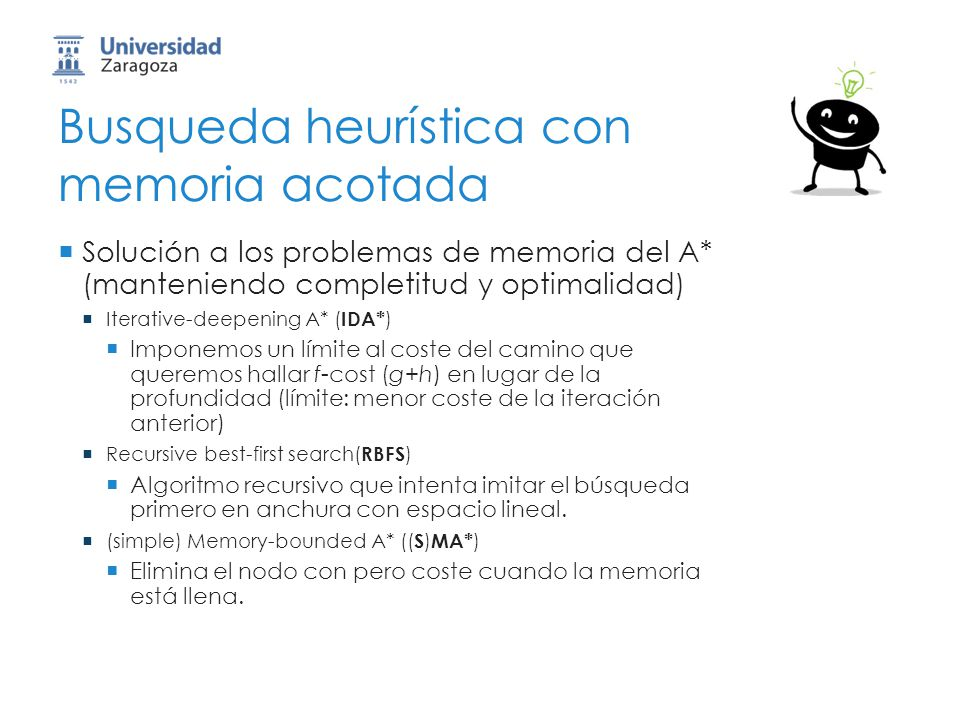 Busqueda heurística con memoria acotada Solución a los problemas de memoria del A* (manteniendo completitud y optimalidad) Iterative-deepening A* ( ID