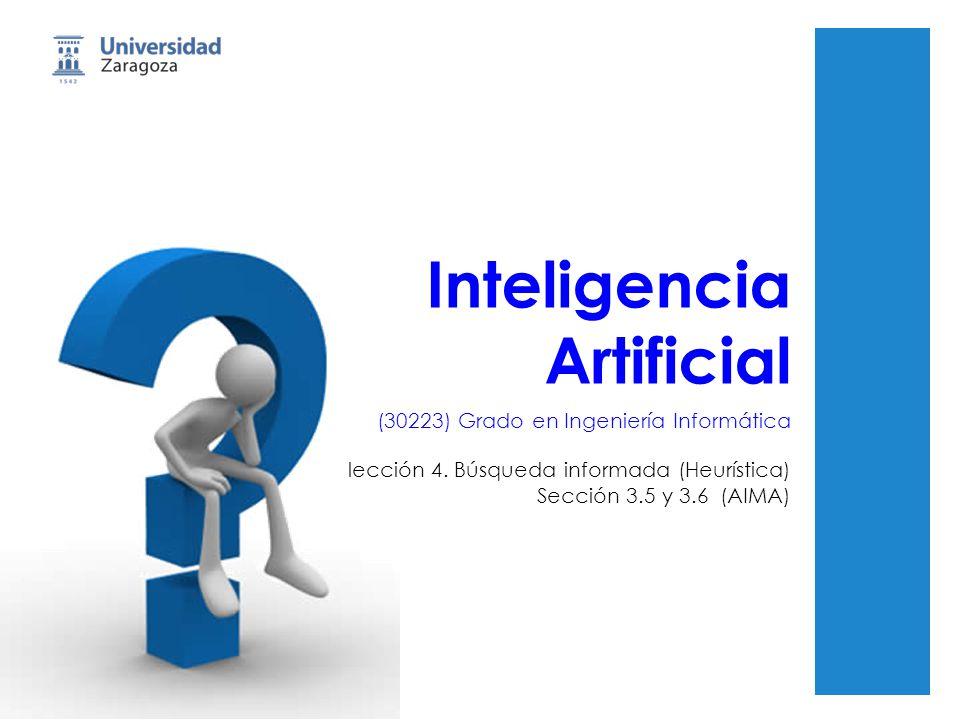Inteligencia Artificial (30223) Grado en Ingeniería Informática lección 4. Búsqueda informada (Heurística) Sección 3.5 y 3.6 (AIMA)