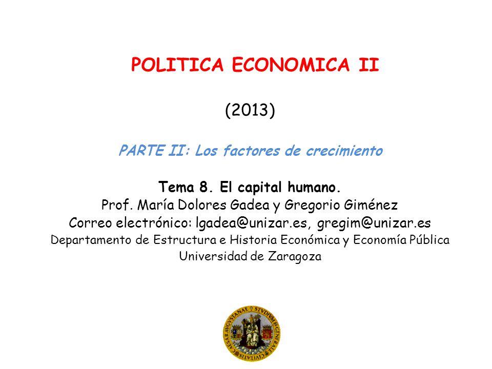 POLITICA ECONOMICA II (2013) PARTE II: Los factores de crecimiento Tema 8. El capital humano. Prof. María Dolores Gadea y Gregorio Giménez Correo elec