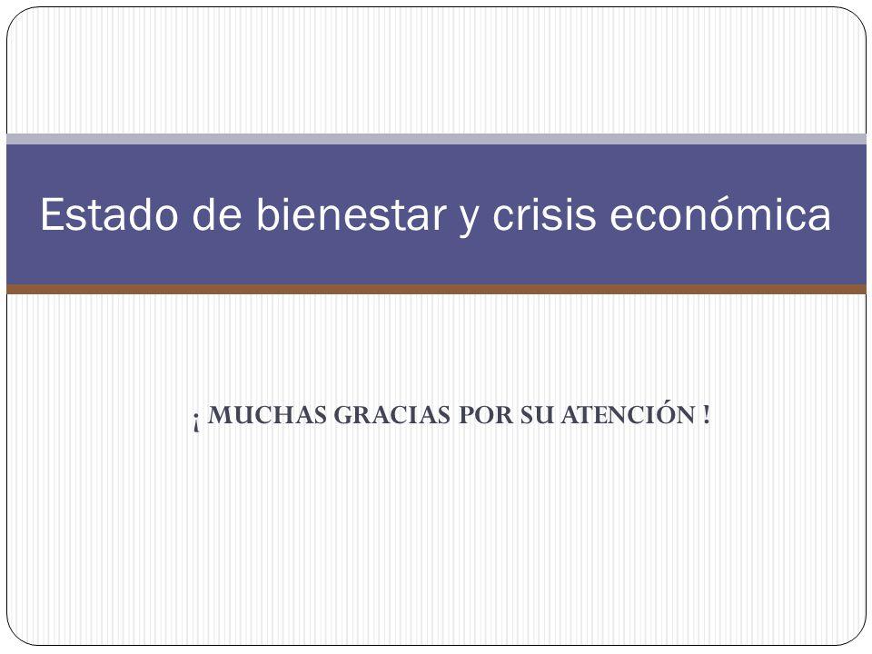 ¡ MUCHAS GRACIAS POR SU ATENCIÓN ! Estado de bienestar y crisis económica