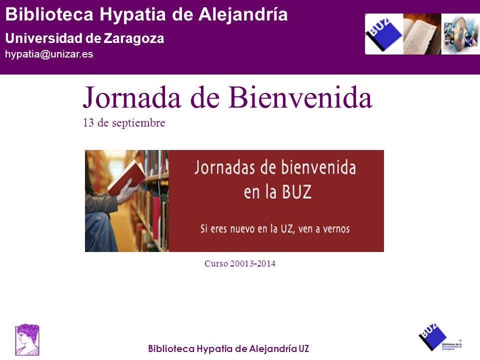 Biblioteca Hypatia de Alejandría UZ Biblioteca Hypatia de Alejandría Universidad de Zaragoza hypatia@unizar.es Curso 20013-2014 Jornada de Bienvenida