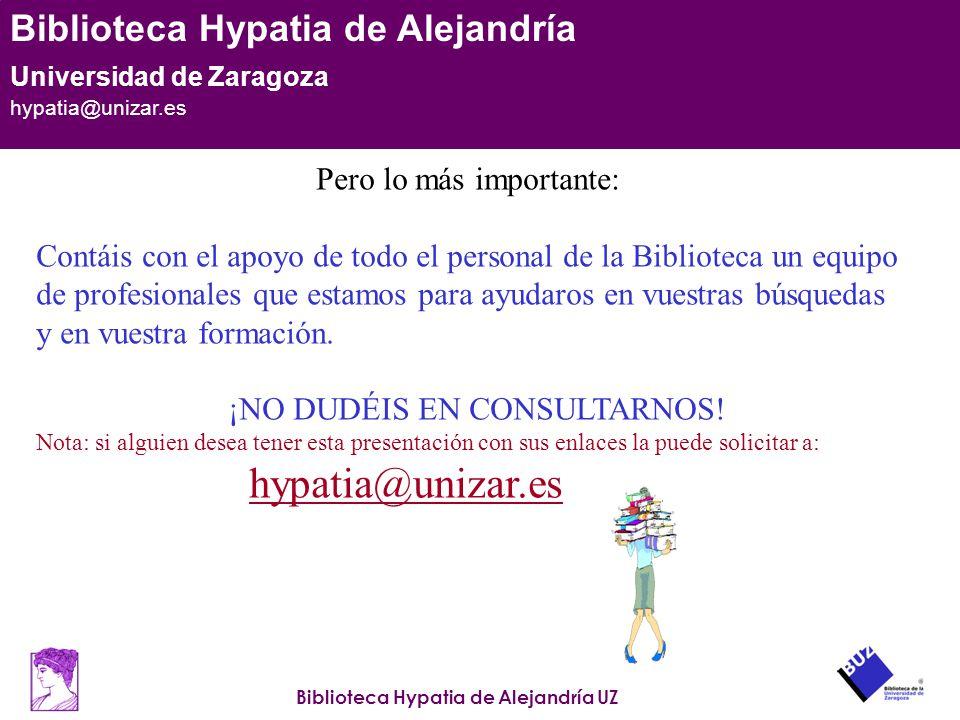 Biblioteca Hypatia de Alejandría UZ Biblioteca Hypatia de Alejandría Universidad de Zaragoza hypatia@unizar.es Pero lo más importante: Contáis con el