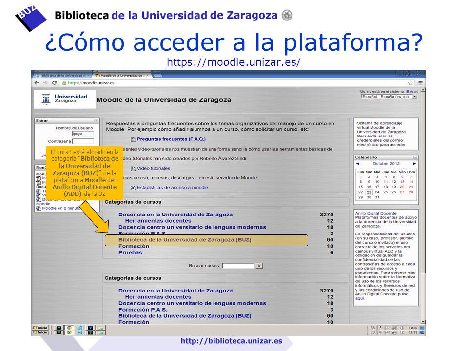 ¿Cómo acceder a la plataforma? https://moodle.unizar.es/ https://moodle.unizar.es/ El curso está alojado en la categoría Biblioteca de la Universidad
