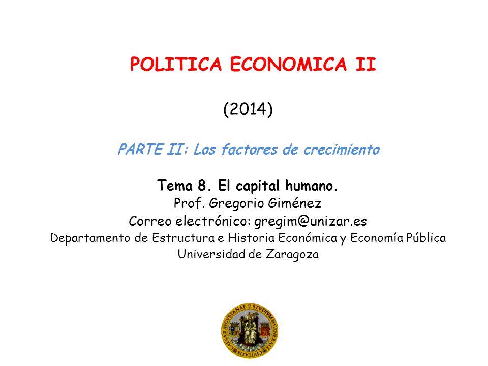 POLITICA ECONOMICA II (2014) PARTE II: Los factores de crecimiento Tema 8. El capital humano. Prof. Gregorio Giménez Correo electrónico: gregim@unizar