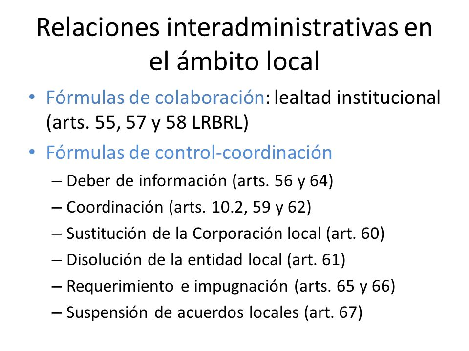 Relaciones interadministrativas en el ámbito local Fórmulas de colaboración: lealtad institucional (arts. 55, 57 y 58 LRBRL) Fórmulas de control-coord