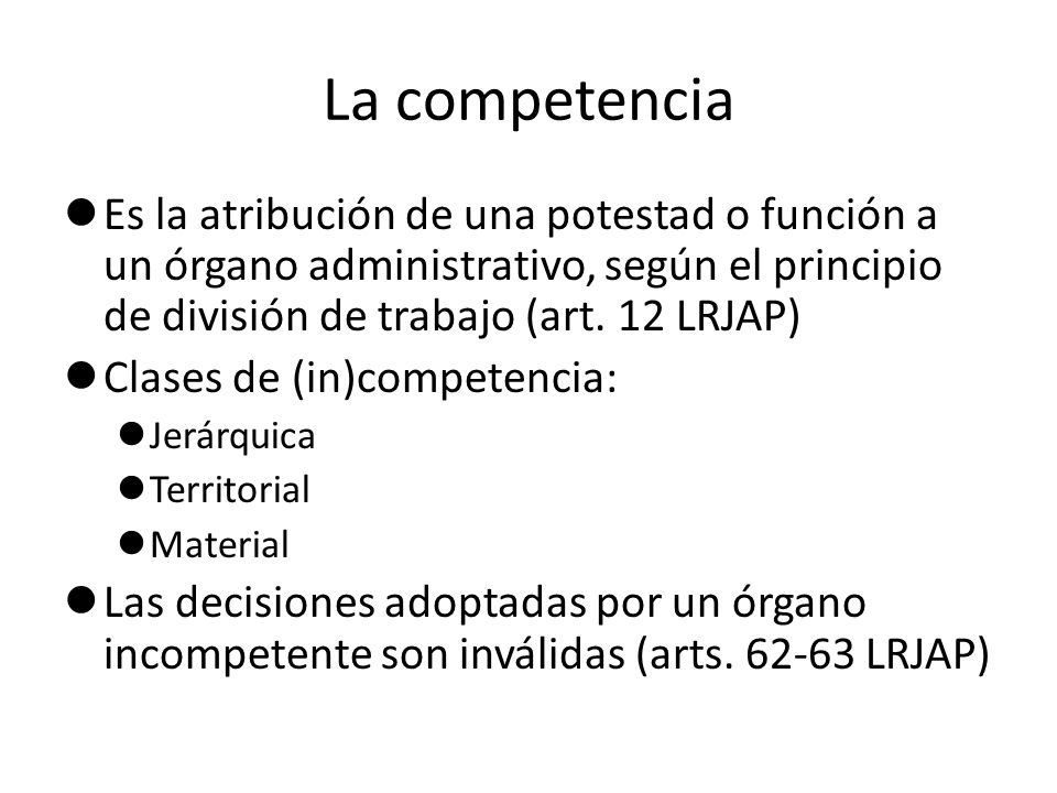 La competencia Es la atribución de una potestad o función a un órgano administrativo, según el principio de división de trabajo (art. 12 LRJAP) Clases