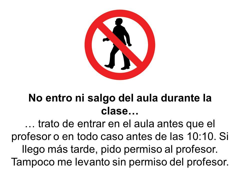 No entro ni salgo del aula durante la clase… … trato de entrar en el aula antes que el profesor o en todo caso antes de las 10:10. Si llego más tarde,