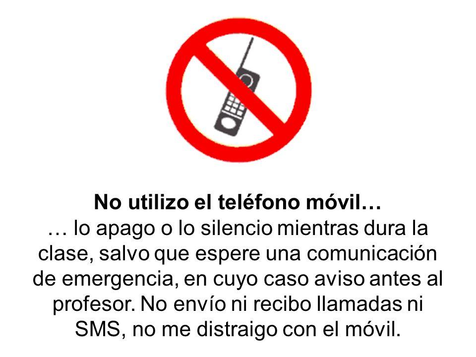 No utilizo el teléfono móvil… … lo apago o lo silencio mientras dura la clase, salvo que espere una comunicación de emergencia, en cuyo caso aviso ant