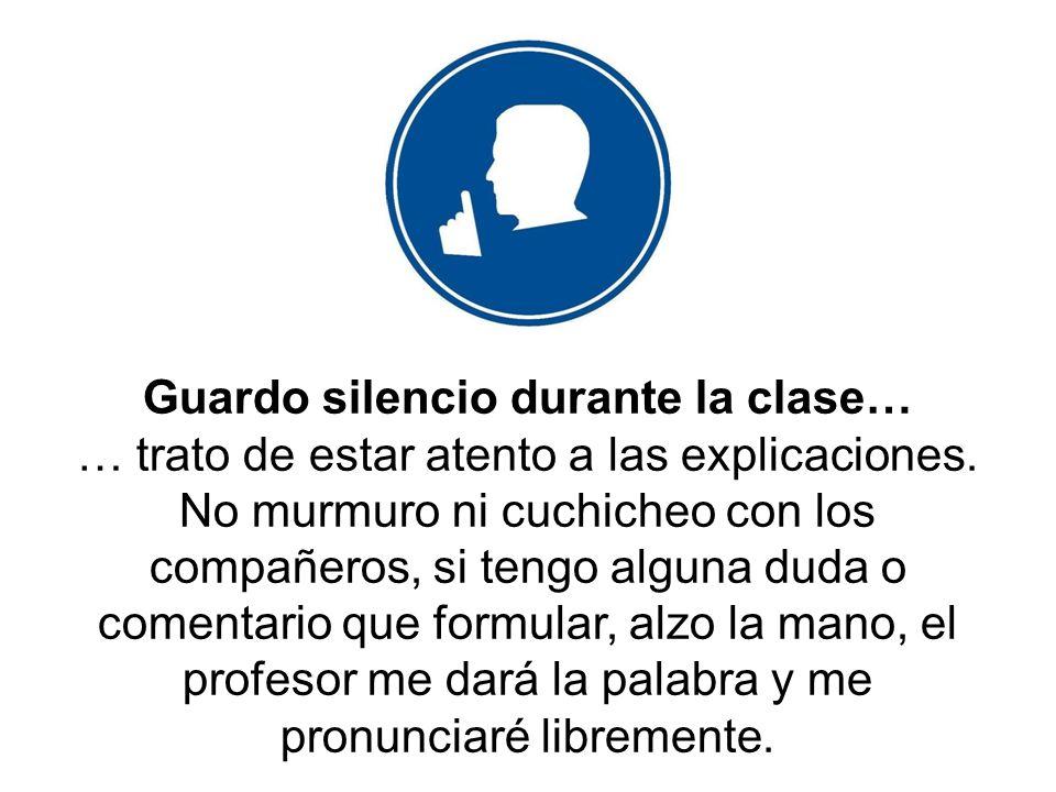 Guardo silencio durante la clase… … trato de estar atento a las explicaciones. No murmuro ni cuchicheo con los compañeros, si tengo alguna duda o come