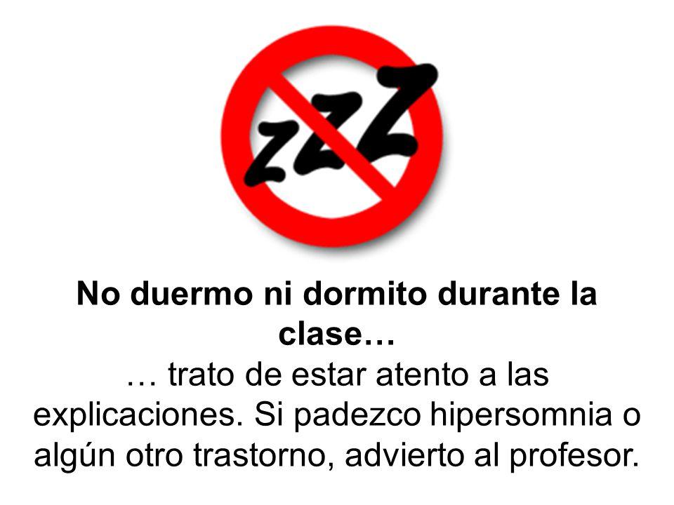 No duermo ni dormito durante la clase… … trato de estar atento a las explicaciones. Si padezco hipersomnia o algún otro trastorno, advierto al profeso