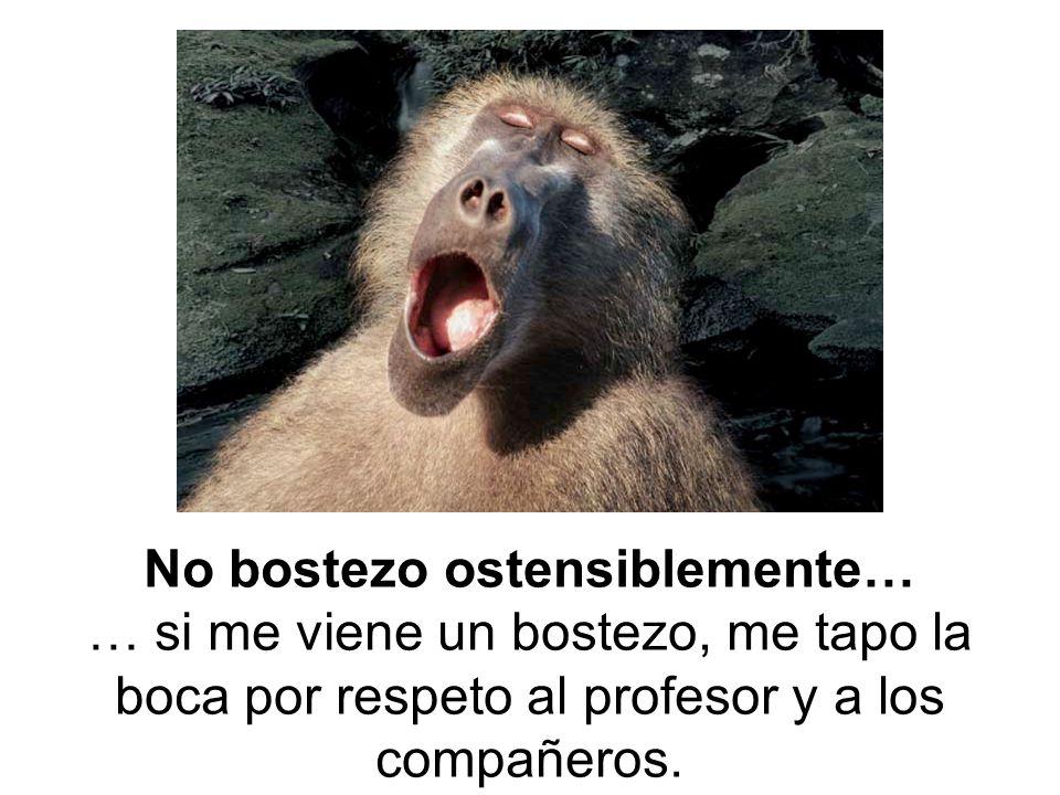 No bostezo ostensiblemente… … si me viene un bostezo, me tapo la boca por respeto al profesor y a los compañeros.