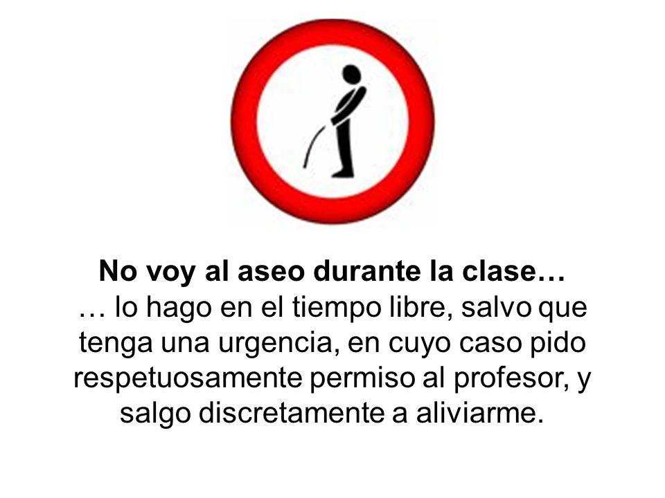 No voy al aseo durante la clase… … lo hago en el tiempo libre, salvo que tenga una urgencia, en cuyo caso pido respetuosamente permiso al profesor, y