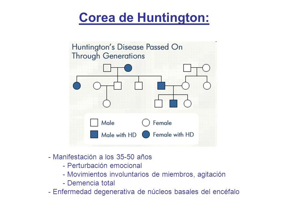 Corea de Huntington: - Manifestación a los 35-50 años - Perturbación emocional - Movimientos involuntarios de miembros, agitación - Demencia total - Enfermedad degenerativa de núcleos basales del encéfalo