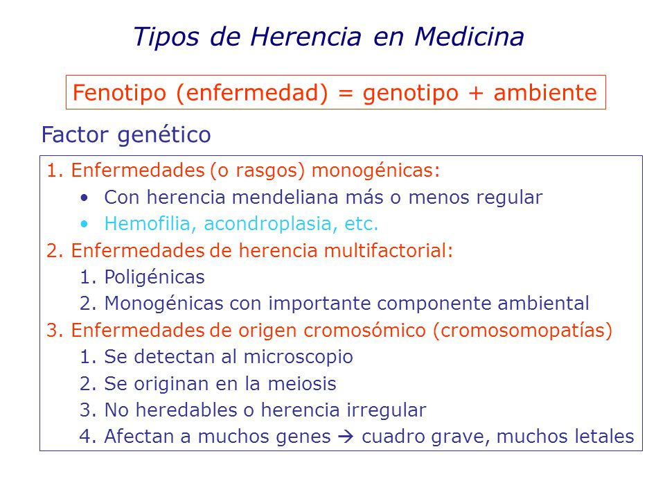 Tipos de Herencia en Medicina Fenotipo (enfermedad) = genotipo + ambiente Factor genético 1.Enfermedades (o rasgos) monogénicas: Con herencia mendeliana más o menos regular Hemofilia, acondroplasia, etc.