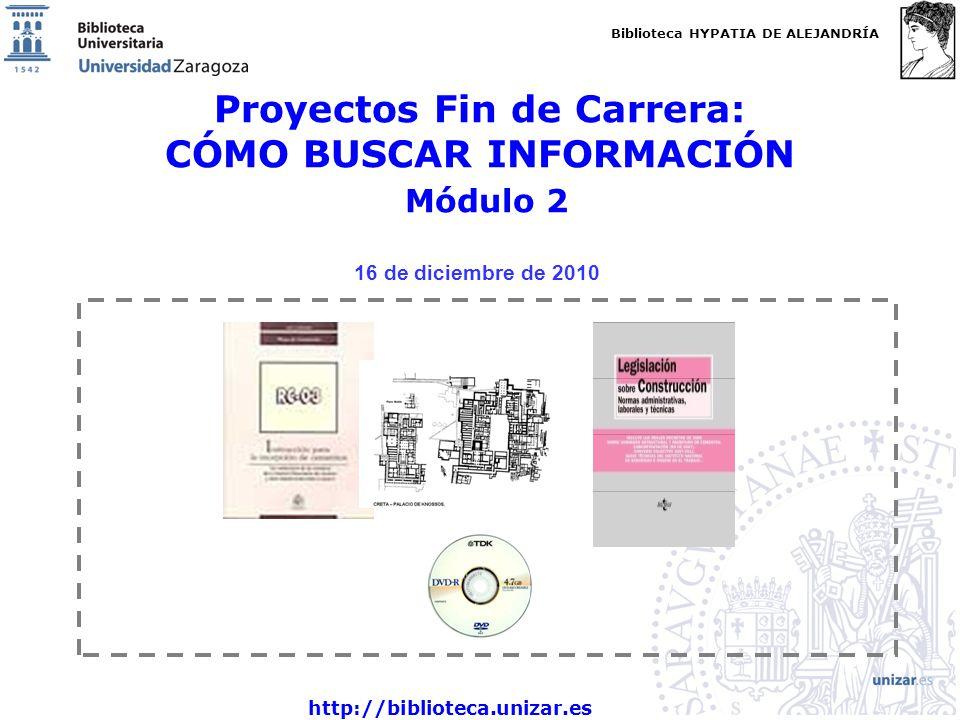 Biblioteca HYPATIA DE ALEJANDRÍA http://biblioteca.unizar.es Proyectos Fin de Carrera: CÓMO BUSCAR INFORMACIÓN Módulo 2 16 de diciembre de 2010