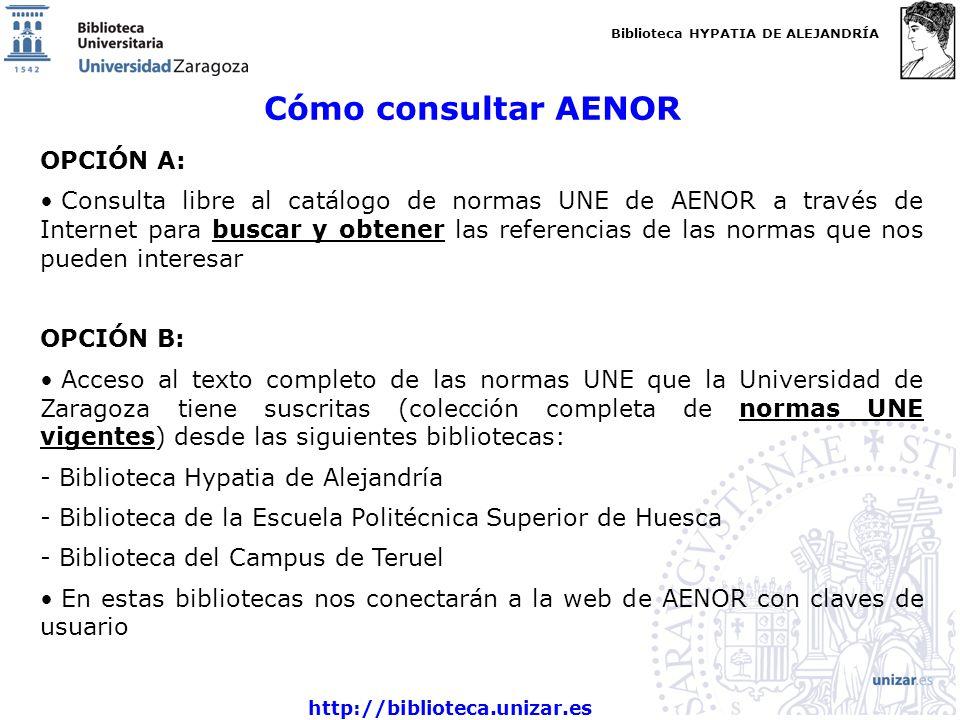 Biblioteca HYPATIA DE ALEJANDRÍA http://biblioteca.unizar.es Cómo consultar AENOR OPCIÓN A: Consulta libre al catálogo de normas UNE de AENOR a través