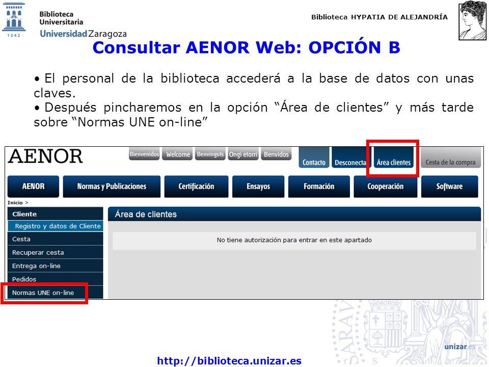 Biblioteca HYPATIA DE ALEJANDRÍA http://biblioteca.unizar.es Consultar AENOR Web: OPCIÓN B El personal de la biblioteca accederá a la base de datos con unas claves.