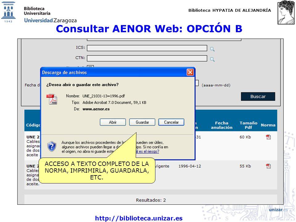Biblioteca HYPATIA DE ALEJANDRÍA http://biblioteca.unizar.es Consultar AENOR Web: OPCIÓN B ACCESO A TEXTO COMPLETO DE LA NORMA, IMPRIMIRLA, GUARDARLA, ETC.