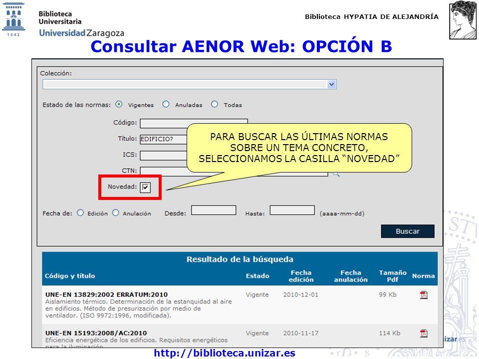 Biblioteca HYPATIA DE ALEJANDRÍA http://biblioteca.unizar.es Consultar AENOR Web: OPCIÓN B PARA BUSCAR LAS ÚLTIMAS NORMAS SOBRE UN TEMA CONCRETO, SELECCIONAMOS LA CASILLA NOVEDAD