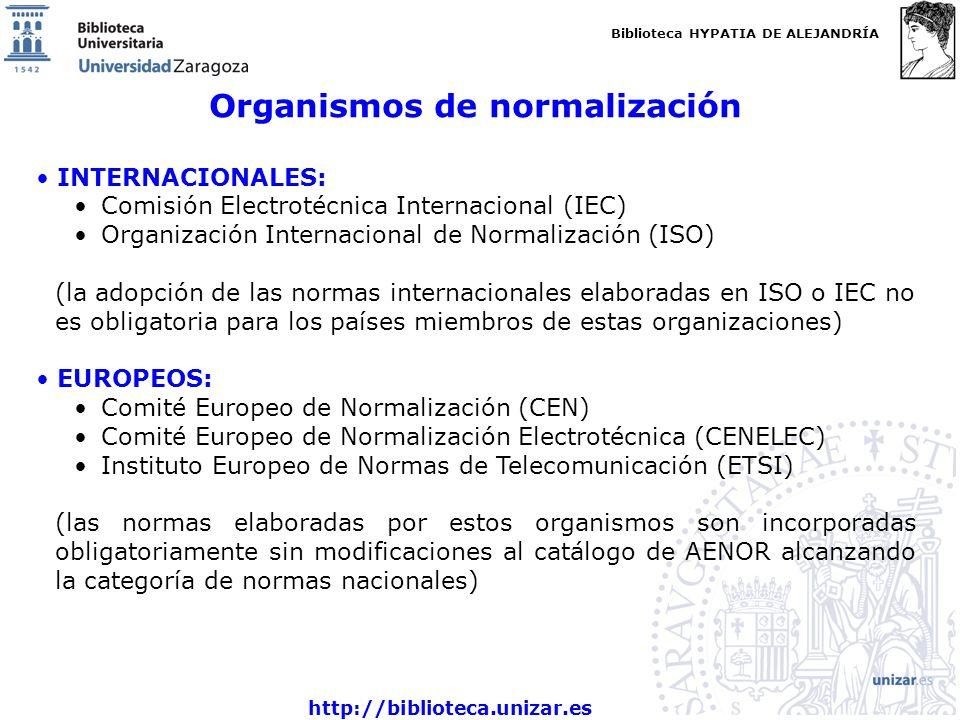 Biblioteca HYPATIA DE ALEJANDRÍA http://biblioteca.unizar.es Organismos de normalización INTERNACIONALES: Comisión Electrotécnica Internacional (IEC) Organización Internacional de Normalización (ISO) (la adopción de las normas internacionales elaboradas en ISO o IEC no es obligatoria para los países miembros de estas organizaciones) EUROPEOS: Comité Europeo de Normalización (CEN) Comité Europeo de Normalización Electrotécnica (CENELEC) Instituto Europeo de Normas de Telecomunicación (ETSI) (las normas elaboradas por estos organismos son incorporadas obligatoriamente sin modificaciones al catálogo de AENOR alcanzando la categoría de normas nacionales)