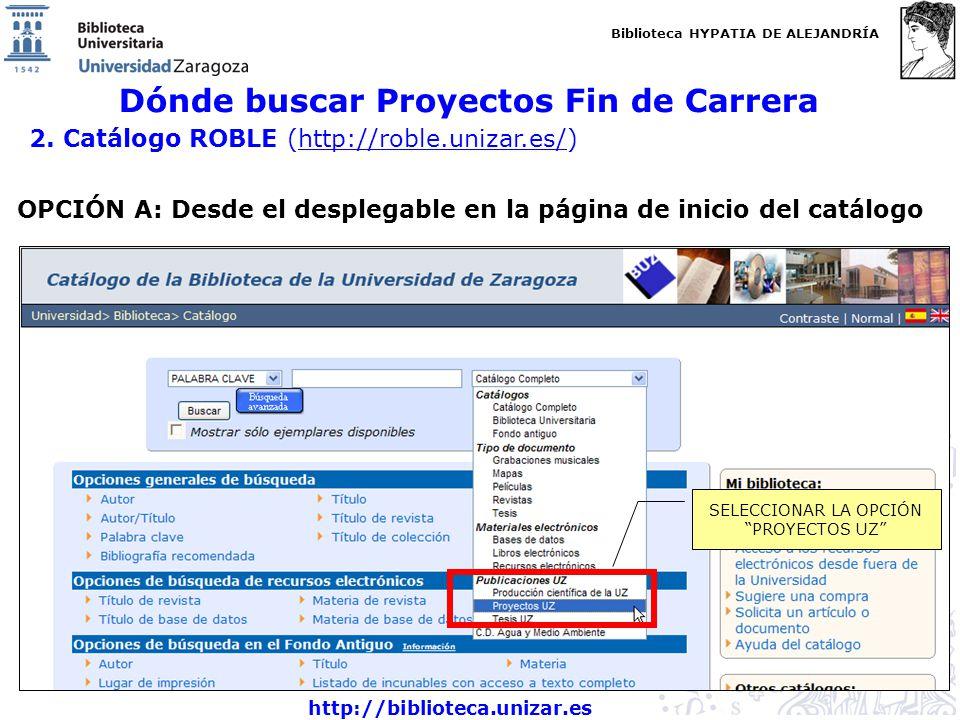 Biblioteca HYPATIA DE ALEJANDRÍA http://biblioteca.unizar.es Dónde buscar Proyectos Fin de Carrera 2. Catálogo ROBLE (http://roble.unizar.es/)http://r