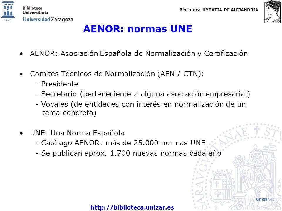 Biblioteca HYPATIA DE ALEJANDRÍA http://biblioteca.unizar.es AENOR: normas UNE AENOR: Asociación Española de Normalización y Certificación Comités Técnicos de Normalización (AEN / CTN): - Presidente - Secretario (perteneciente a alguna asociación empresarial) - Vocales (de entidades con interés en normalización de un tema concreto) UNE: Una Norma Española - Catálogo AENOR: más de 25.000 normas UNE - Se publican aprox.