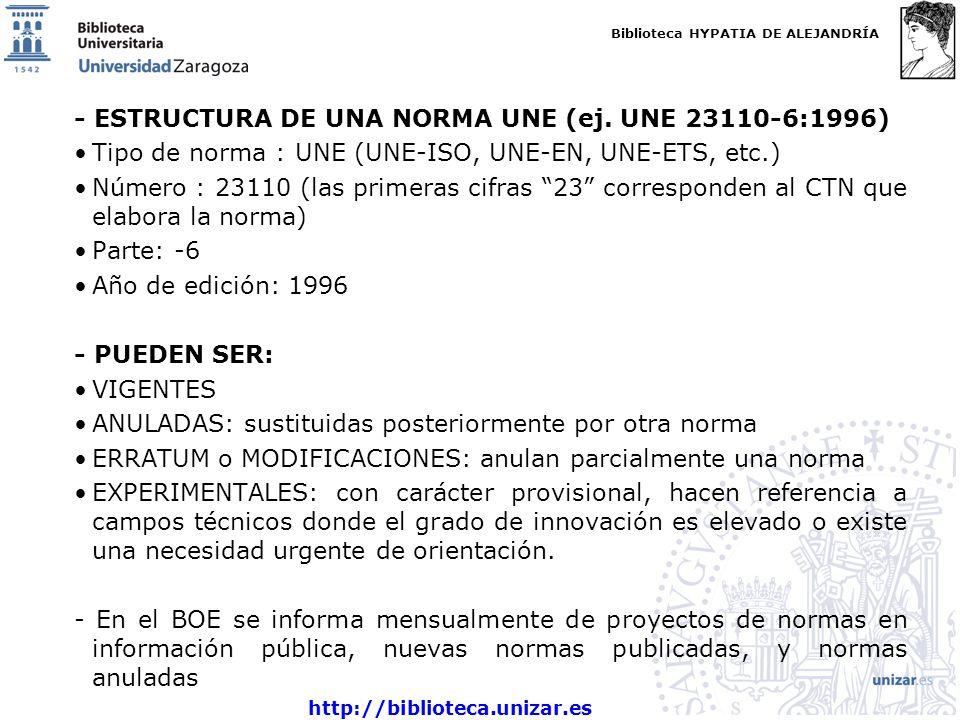Biblioteca HYPATIA DE ALEJANDRÍA http://biblioteca.unizar.es - ESTRUCTURA DE UNA NORMA UNE (ej. UNE 23110-6:1996) Tipo de norma : UNE (UNE-ISO, UNE-EN