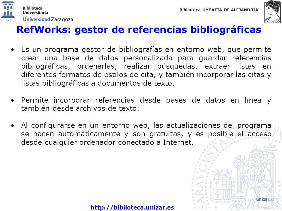 Biblioteca HYPATIA DE ALEJANDRÍA http://biblioteca.unizar.es RefWorks: gestor de referencias bibliográficas Es un programa gestor de bibliografías en