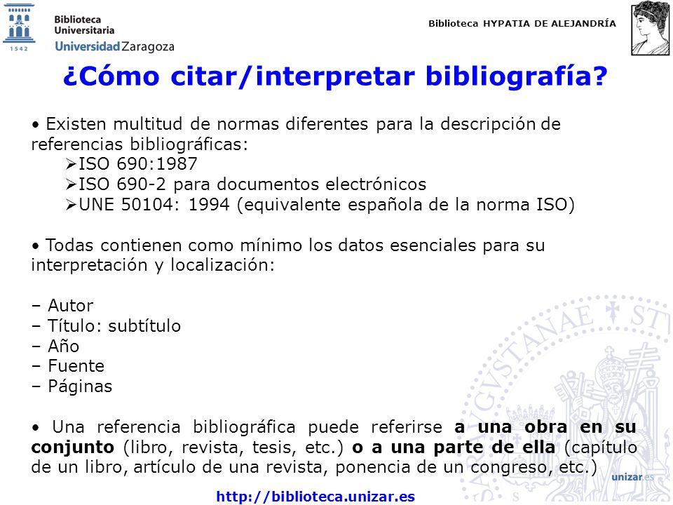 Biblioteca HYPATIA DE ALEJANDRÍA http://biblioteca.unizar.es ¿Cómo citar/interpretar bibliografía? Existen multitud de normas diferentes para la descr