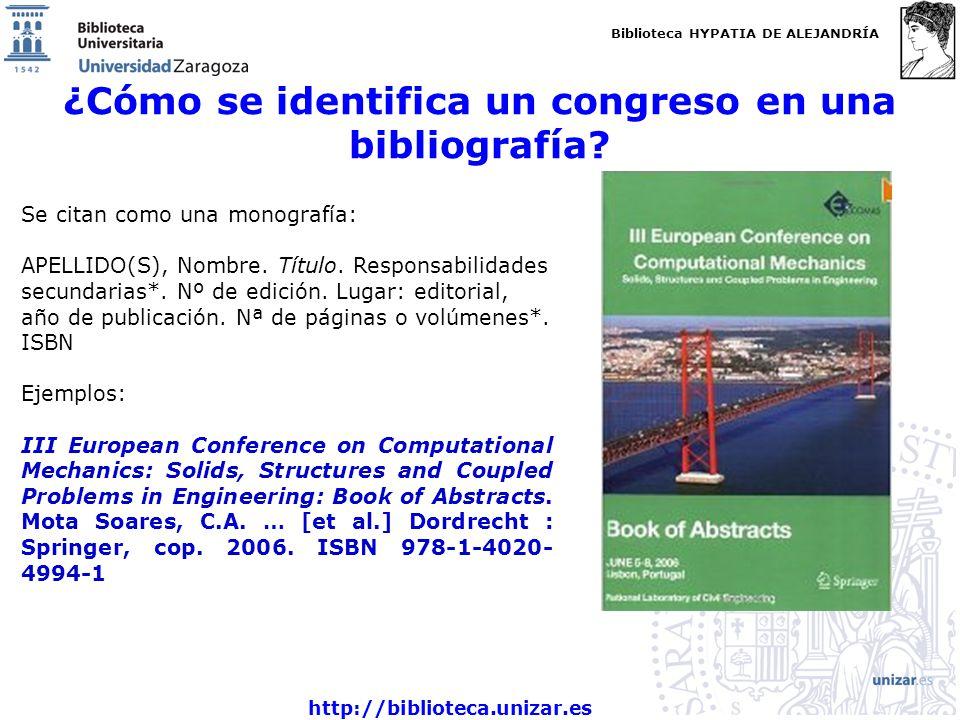 Biblioteca HYPATIA DE ALEJANDRÍA http://biblioteca.unizar.es ¿Cómo se identifica un congreso en una bibliografía? Se citan como una monografía: APELLI