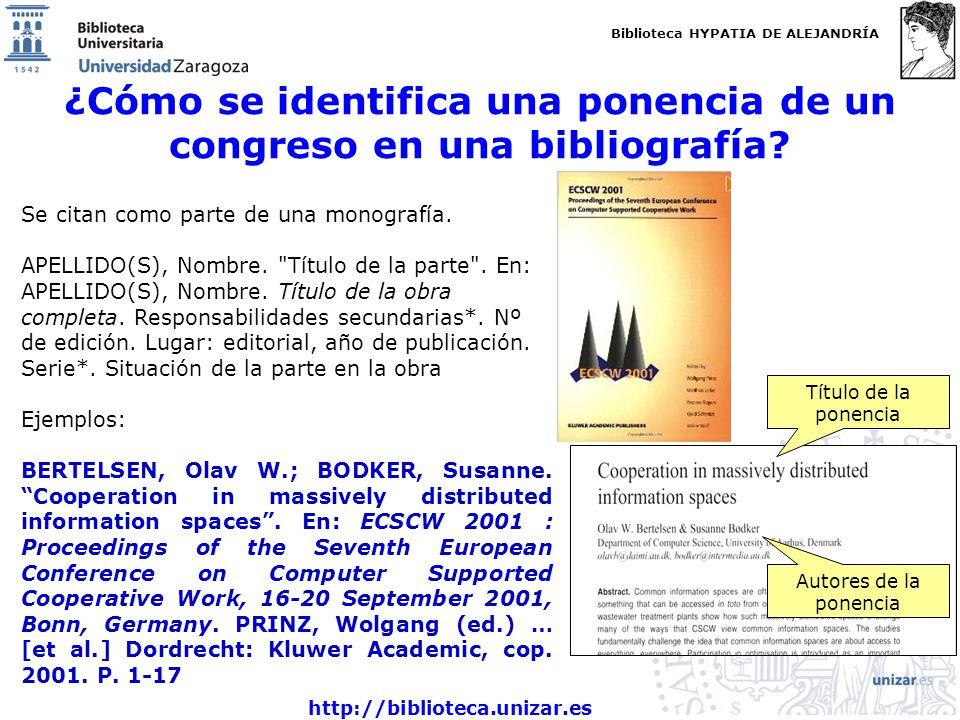 Biblioteca HYPATIA DE ALEJANDRÍA http://biblioteca.unizar.es ¿Cómo se identifica una ponencia de un congreso en una bibliografía? Se citan como parte