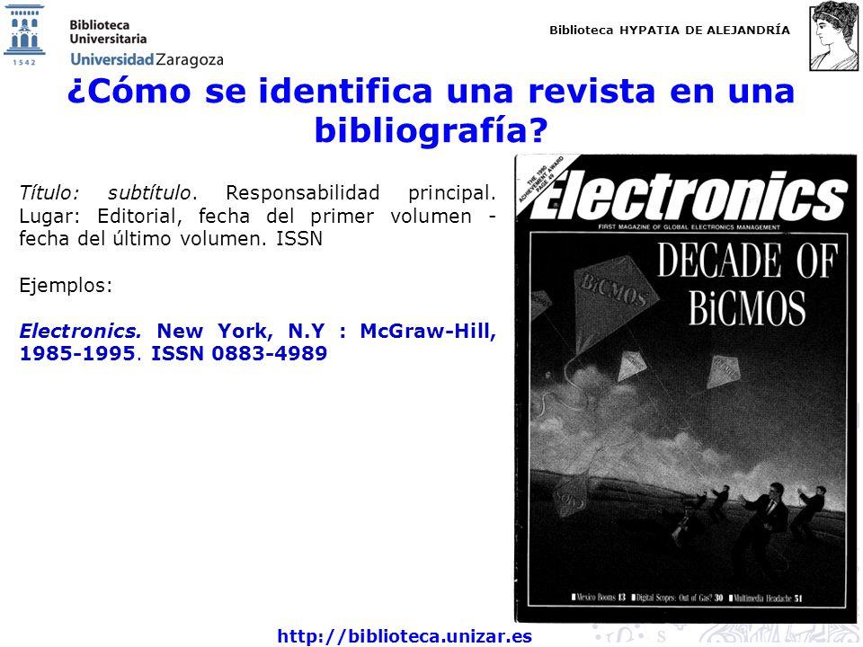 Biblioteca HYPATIA DE ALEJANDRÍA http://biblioteca.unizar.es ¿Cómo se identifica una revista en una bibliografía? Título: subtítulo. Responsabilidad p