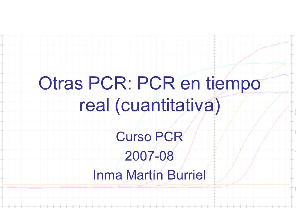 Curso PCR 2007-08 Otras PCR: PCR en tiempo real (cuantitativa) Curso PCR 2007-08 Inma Martín Burriel