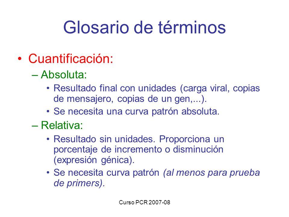 Curso PCR 2007-08 Cuantificación: –Absoluta: Resultado final con unidades (carga viral, copias de mensajero, copias de un gen,...). Se necesita una cu