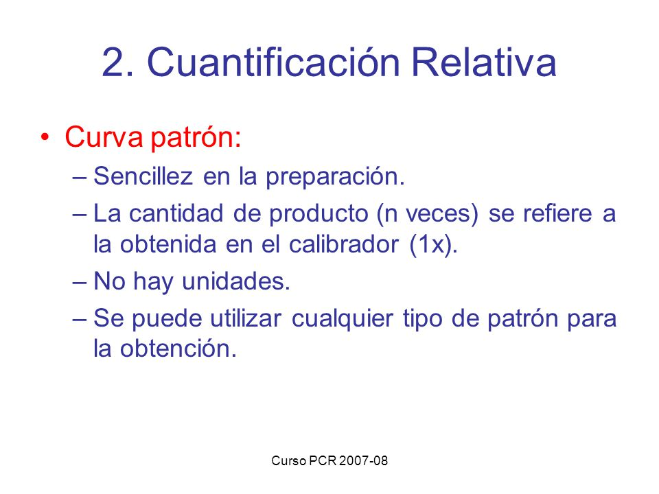 Curso PCR 2007-08 Curva patrón: –Sencillez en la preparación. –La cantidad de producto (n veces) se refiere a la obtenida en el calibrador (1x). –No h